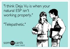 'I think Deja Vu is when your natural ESP isn't working properly.' 'Telepathetic.'