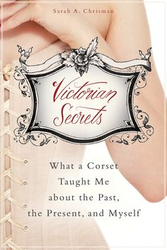 Book Review - Victorian Secrets: What a Corset Taught Me about the Past, the Present, and Myself | The Lingerie Addict | Lingerie For Who Yo...