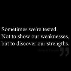 Sometimes we're tested. Not to show our weaknesses, but to discover our strengths.