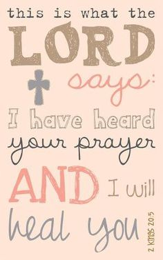 This is what the Lord says: I have heard your prayer and I will heal you. 1 Thess. 20:5