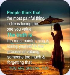 People think that the most painful thing in life is losing the one you value. The truth is the most painful thing is losing yourself in the process of valuing someone too much & forgetting that YOU ARE SPECIAL TOO !!!                                               Value quotes, Special Quotes Messages, Motivational Posters, Pictures