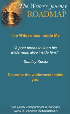 Describe the wilderness inside you. #writingprompts The Writer's Journey Roadmap is a weekly prompt sent out by 7-time author Laura Davis. You can post your responses to the weekly prompts on the Roadmap blog, a free, lively, supportive online writing community. www.lauradavis.net/roadmap