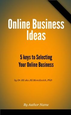 Online Business Ideas - 5 Keys to Selecting Your Online Business by Jill Moncilovich PhD, http://www.amazon.com/dp/B00B4DAXY0/ref=cm_sw_r_pi_dp_ilpvrb0XEA5AT