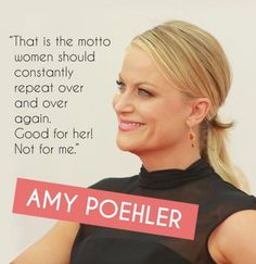 """That is the motto women should constantly repeat over and over again. Good for her! Not for me.""—Amy Poehler"