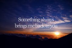 """""""Something always bring me back to you… It never takes too long…""""  lyrics from """"Gravity"""" by Sarah Bareilles"""