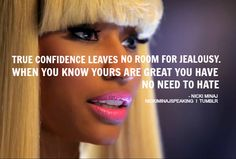 nicki minaj quote- TRUE CONFIDENCE LEAVES NO ROOM FOR JEALOUSY. WHEN YOU KNOW YOURS ARE GREAT YOU HAVE NO NEED TO HATE.