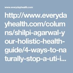 http://www.everydayhealth.com/columns/shilpi-agarwal-your-holistic-health-guide/4-ways-to-naturally-stop-a-uti-in-its-tracks/