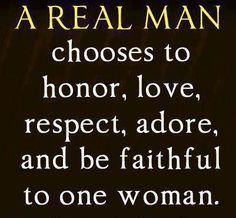 True! The same applies to being a REAL WOMAN :) I've never cheated on anyone let alone someone I make a promise to for life!! Being a man of values, morals & integrity, I can proudly say that I honour, love, respect, adore and am faithful to one woman only forever - my wife!!!!  I wish my wife did this too (