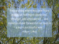 Genealogy and family history Quote from Allison Gilbert, author of Passed and Present. Researching where we come from makes us feel more connected, stronger, and empowered...and makes us move forward in our live in a more purposeful way.
