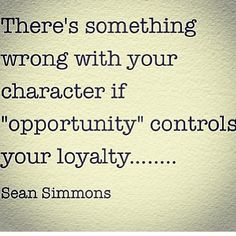 "There's something throng with your character if ""opportunity"" controls your loyalty... (Just sayin')"