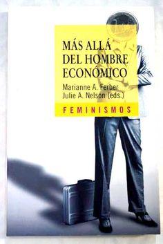 Más allá del hombre económico: economía y teoría feminista / Marianne A. Ferber, Julie A. Nelson,(eds.). L/Bc 396 MAS   http://almena.uva.es/search*spi~S1/t?SEARCH=M%C3%A1s+all%C3%A1+del+hombre+econ%C3%B3mico%3A+econom%C3%ADa+y+teor%C3%ADa+feminista
