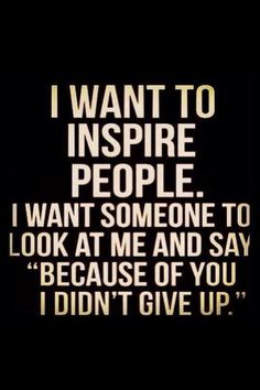 There are people that have inspired me to run. I want to do that for someone else. It's been life changing for me.
