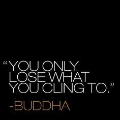 You only lose what you cling to. ~Buddha.