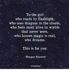 To the Girl Who Reads by Flashlight Who Sees Dragons in the Clouds Who Feels Most Alive in Worlds That Never Were Who Knows Magic Is Real Who Dreams This Is for You Meagan Spooner Wordables Dragon Quotes, Divergent Hunger Games, Dragon Dreaming, Rare Words, Writers Write, Writing Advice, The Girl Who, Good Books, Quotations