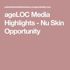 ageLOC Media Highlights - Nu Skin Opportunity
