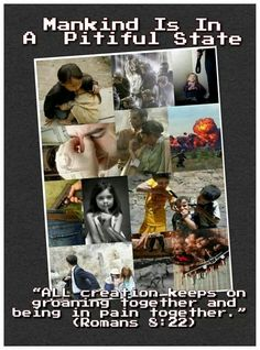 """Mankind Is In A Pitiful State """"ALL creation keeps on groaning together and being in pain together."""" (Romans 8:22)"""