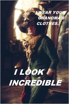 I wear your grandmas clothes, I look incredible. Harry potter Ha ha ha