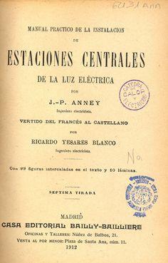 Manual práctico de la instalación de estaciones centrales de la luz eléctrica J. P. Anney; vertido del francés al castellano por Ricardo Yesares Blanco. Madrid : Bailly-Bailliere e hijos, 1899