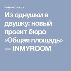 Из однушки в двушку: новый проект бюро «Общая площадь» — INMYROOM