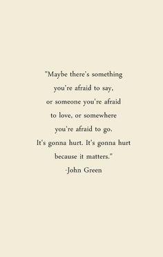 """It's gonna hurt. It's gonna hurt because it matters."" - John Green"