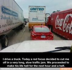 LOL, People really need to start respecting the one's who drive: 18-wheelers, transport trucks, dump trucks, any type of heavy machinery esp the ones in traffic! You can get yourself killed, and innocent people along with you! Respect them, they are trying their best to keep themselves safe along with you!