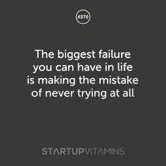 The biggest failure you can have in life is making the mistake of never trying at all.