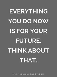 Quotes Everything you do now is for your future. Think about that.