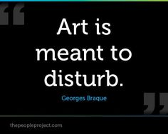 Art is meant to disturb. - George Braque http://thepeopleproject ...