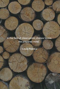 In the field of observation, chance favors the prepared mind. - Louis Pasteur Dans les champs de l'observation le hasard ne favorise que les esprits préparés.