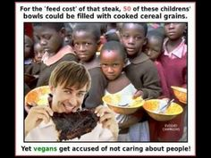 Meat animals are fed foodstuffs, vast quantities of it, which should rightly be given to the starving.   I've never taken a meat-eating proselytiser for the hungry seriously because of this.