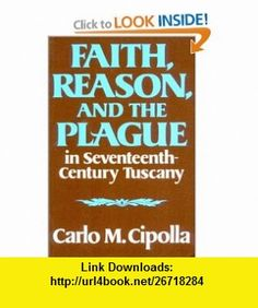 Faith, Reason, and the Plague in Seventeenth-Century Tuscany (9780393000450) Carlo M. Cipolla , ISBN-10: 0393000451  , ISBN-13: 978-0393000450 ,  , tutorials , pdf , ebook , torrent , downloads , rapidshare , filesonic , hotfile , megaupload , fileserve