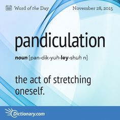 Dictionary.com's Word of the Day - pandiculation - the act of stretching oneself.