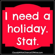 I need a holiday. Stat.