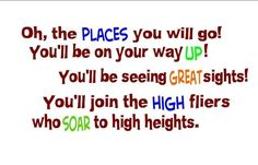 """""""Oh the places you will go!  You'll be on your way up!  You'll be seeing great sights!  You'll join the high fliers who soar to high hights!""""  -Dr. Seuss"""