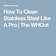 How To Clean Stainless Steel Like A Pro | The WHOot