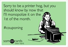 Sorry to be a printer hog, but you should know by now that I'll monopolize it on the 1st of the month. #couponing.