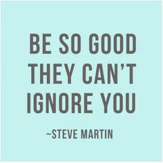 Be so good they can't ignore you -Steve Martin #quotes http://www.mindmovies.com/?16059