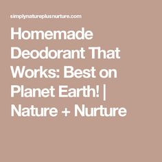 Homemade Deodorant That Works: Best on Planet Earth! | Nature + Nurture