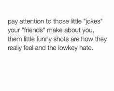 Pay attention to those little jokes your friends make about you them little funny shots are hie they really feel and the lowkey hate