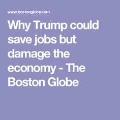 Why Trump could save jobs but damage the economy - The Boston Globe