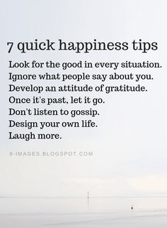Happiness Quotes 7 quick happiness tips Look for the good in the every situation. Ignore what people say about you. Develop an attitude of gratitude. Don't listen to gossip. Design your own life. Laugh more. Life Quotes Love, Wise Quotes, Happy Quotes, Quotes To Live By, Positive Quotes, Motivational Quotes, Inspirational Quotes, Happiness Quotes, Qoutes