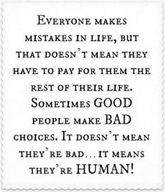agree~ forgiveness is huge. but if they continue making the same bad choices or neglect to apologize or take responsibility for said choices... well then, maybe they're not quite as good as they'll have you believe. forgive for yourself & just move along.