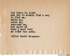 Typewriter Series #593 by Tyler Knott Gregson - Let there be light and let it always find a way to find me. Bathe me, cover me, surround me, and paint me when I feel my color has gone. #poetry #words