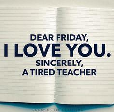 Dear Friday, I LOVE YOU. Sincerely, a tired teacher