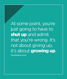 At some point, you're just going to have to shut up and admit that you're wrong. It's not about giving up, it's about growing up. Maturity Quotes, Relationship Quotes, Life Quotes, Shut Up, Daily Motivation, Just Me, Good Advice, Giving Up, Quote Of The Day
