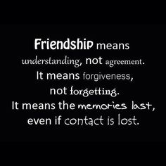 Friendship means understanding, forgiveness...It means the memories last, even if contact is lost.