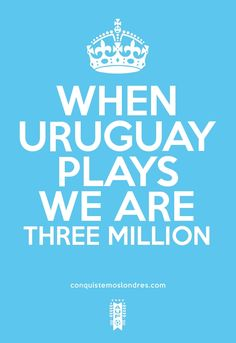 WHEN URUGUAY PLAYS WE ARE THREE MILLION