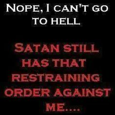 Nope, I can't go to hell. Satan still has that restraining order  against me.....