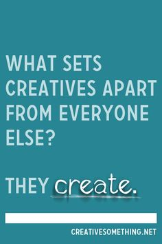 Well said! | What sets creatives apart from everyone else? They CREATE via Creative Ideas Blog @tannerc