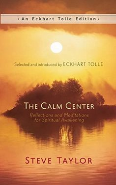 The Calm Center: Reflections and Meditations for Spiritual Awakening (An Eckhart Tolle Edition) Hardcover by Steve Taylor, Introduction by Eckhart Tolle  http://amzn.to/2yj64NT